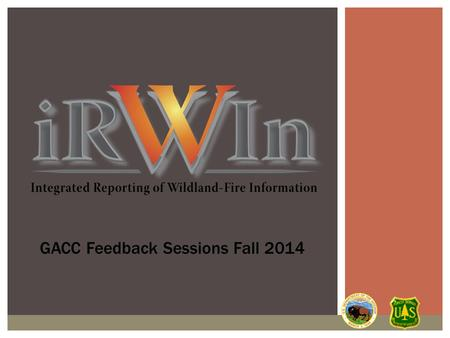 GACC Feedback Sessions Fall 2014.  Overview of IRWIN  2014 Production  2015 and beyond  Bumps, Successes and Impacts of IRWIN  Incidents in IRWIN.