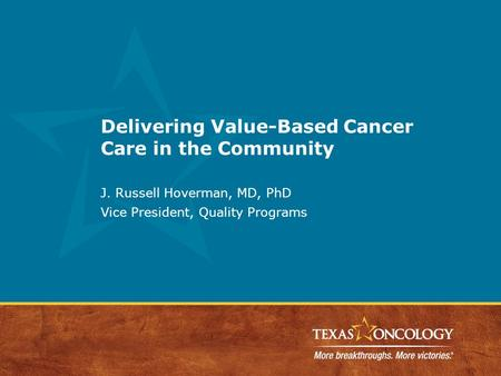 Delivering Value-Based Cancer Care in the Community J. Russell Hoverman, MD, PhD Vice President, Quality Programs.