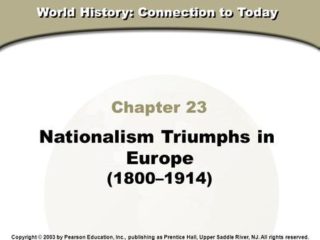 Chapter 23, Section Chapter 23 Nationalism Triumphs in Europe (1800–1914) Copyright © 2003 by Pearson Education, Inc., publishing as Prentice Hall, Upper.