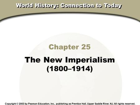 Chapter 25, Section Chapter 25 The New Imperialism (1800–1914) Copyright © 2003 by Pearson Education, Inc., publishing as Prentice Hall, Upper Saddle River,