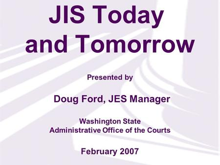 Presented by Washington State Administrative Office of the Courts JIS Today and Tomorrow Doug Ford, JES Manager February 2007.