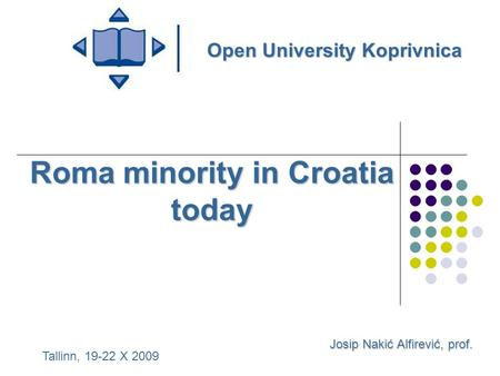 Roma minority in Croatia today Josip Nakić Alfirević, prof. Open University Koprivnica Tallinn, 19-22 X 2009.