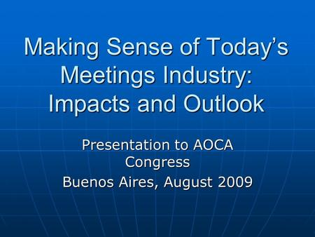 Making Sense of Today's Meetings Industry: Impacts and Outlook Presentation to AOCA Congress Buenos Aires, August 2009.