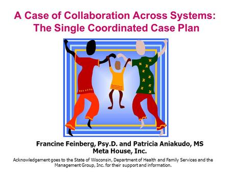 A Case of Collaboration Across Systems: The Single Coordinated Case Plan Francine Feinberg, Psy.D. and Patricia Aniakudo, MS Meta House, Inc. Acknowledgement.
