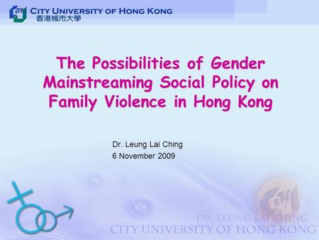 The Possibilities of Gender Mainstreaming Social Policy on Family Violence in Hong Kong Dr. Leung Lai Ching 6 November 2009.
