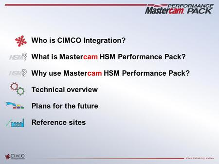 Who is CIMCO Integration? What is Mastercam HSM Performance Pack? Why use Mastercam HSM Performance Pack? Technical overview Plans for the future Reference.