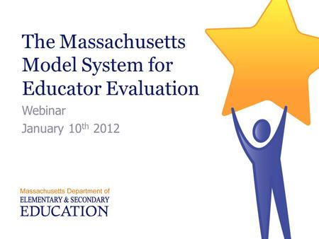 The Massachusetts Model System for Educator Evaluation Webinar January 10 th 2012.