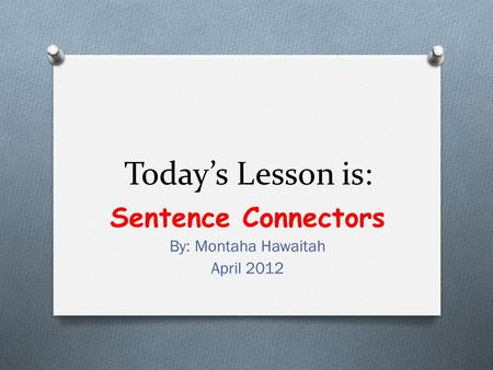 Today's Lesson is: Sentence Connectors By: Montaha Hawaitah April 2012.