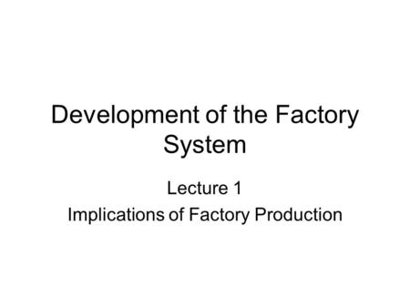 Development of the Factory System Lecture 1 Implications of Factory Production.