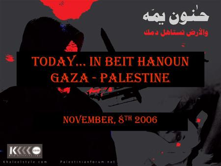 Today… In Beit Hanoun Gaza - Palestine November, 8 th 2006.