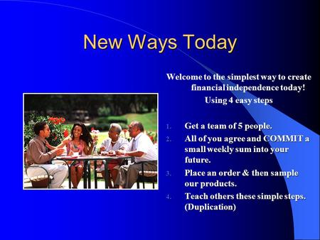 New Ways Today Welcome to the simplest way to create financial independence today! Using 4 easy steps 1. Get a team of 5 people. 2. All of you agree and.