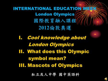 INTERNATIONAL EDUCATION WEEK London Olympics 國際教育融入課程 2012 倫敦奧運 I. Cool knowledge about London Olympics II. What does this Olympic symbol mean? III. Mascots.