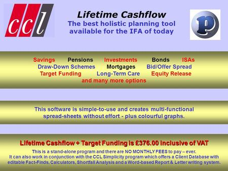 Lifetime Cashflow The best holistic planning tool available for the IFA of today This software is simple-to-use and creates multi-functional spread-sheets.
