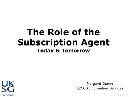 © EBSCO The Role of the Subscription Agent Today & Tomorrow Margaret Dunne EBSCO Information Services.