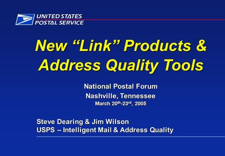 "New ""Link"" Products & Address Quality Tools National Postal Forum Nashville, Tennessee March 20 th -23 rd, 2005 Steve Dearing & Jim Wilson Steve Dearing."