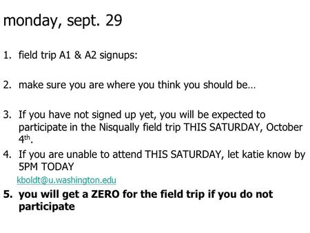 Monday, sept. 29 1.field trip A1 & A2 signups: 2.make sure you are where you think you should be… 3.If you have not signed up yet, you will be expected.