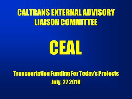 CALTRANS EXTERNAL ADVISORY LIAISON COMMITTEE Transportation Funding For Today's Projects July, 27 2010 CEAL.