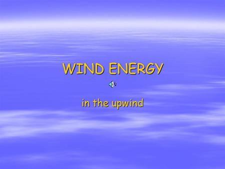 WIND ENERGY in the upwind. Contents Energy from the wind 1. Energy from the wind 2. Wind usage evolution 3. How wind machines work 4. Types of wind machines.