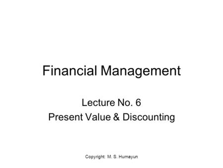 Copyright: M. S. Humayun Financial Management Lecture No. 6 Present Value & Discounting.