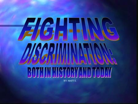 BY: MATT E.. Discrimination has not just been a problem that America has had to face. Throughout the years of history, discrimination and prejudice have.