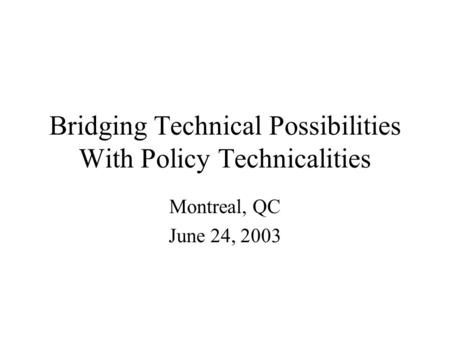 Bridging Technical Possibilities With Policy Technicalities Montreal, QC June 24, 2003.
