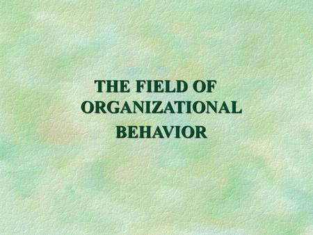 THE FIELD OF ORGANIZATIONAL BEHAVIOR. After reading this chapter you should be able to: 1.Define the concepts of organization and organizational behavior.