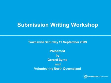 Submission Writing Workshop Townsville Saturday 19 September 2009 Presented by Gerard Byrne and Volunteering North Queensland.