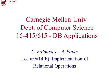 CMU SCS Carnegie Mellon Univ. Dept. of Computer Science 15-415/615 - DB Applications C. Faloutsos – A. Pavlo Lecture#14(b): Implementation of Relational.