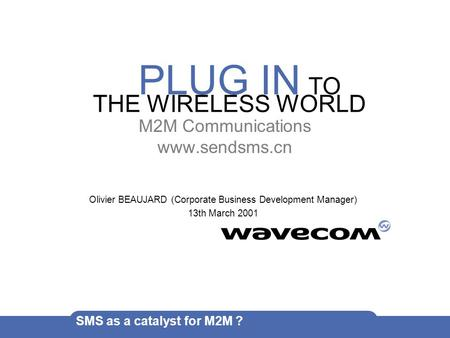PLUG IN TO THE WIRELESS WORLD SMS as a catalyst for M2M ? M2M Communications www.sendsms.cn Olivier BEAUJARD (Corporate Business Development Manager) 13th.