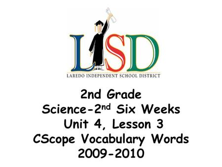 2nd Grade Science-2 nd Six Weeks Unit 4, Lesson 3 CScope Vocabulary Words 2009-2010.