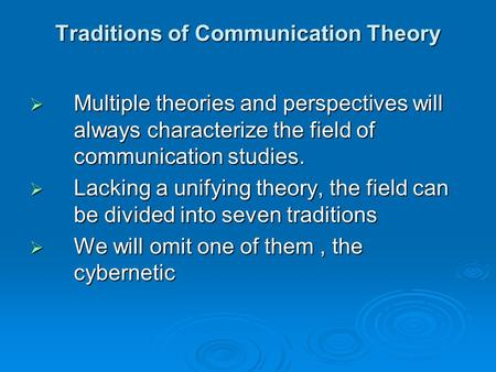 Traditions of Communication Theory  Multiple theories and perspectives will always characterize the field of communication studies.  Lacking a unifying.