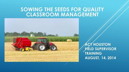SOWING THE SEEDS FOR QUALITY CLASSROOM MANAGEMENT ACT HOUSTON FIELD SUPERVISOR TRAINING AUGUST, 14, 2014.