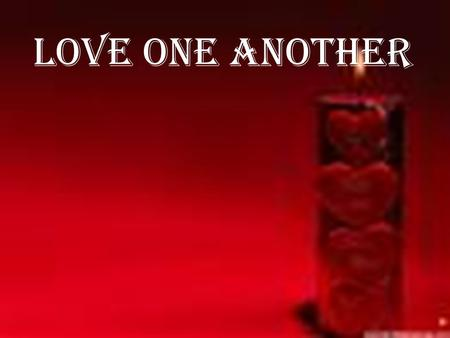 Love One Another.  What to do? o Love one Another.