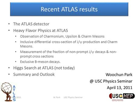 Recent ATLAS results Woochun USC Physics Seminar April 13, 2011 The ATLAS detector Heavy Flavor Physics at ATLAS Observation of Charmonium, Upsilon.