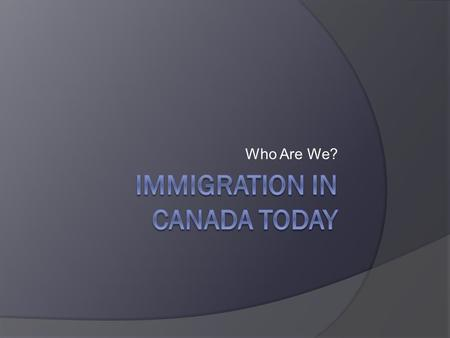 Who Are We?. Canada today...  The majority of Canadians (as many as 97%) are immigrants or descendants of immigrants.  This is why Canada is considered.
