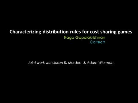 Characterizing distribution rules for cost sharing games Raga Gopalakrishnan Caltech Joint work with Jason R. Marden & Adam Wierman.