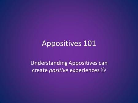 Appositives 101 Understanding Appositives can create positive experiences.