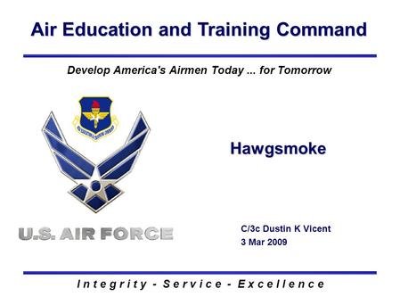 Air Education and Training Command I n t e g r i t y - S e r v i c e - E x c e l l e n c e Hawgsmoke C/3c Dustin K Vicent 3 Mar 2009 Develop America's.