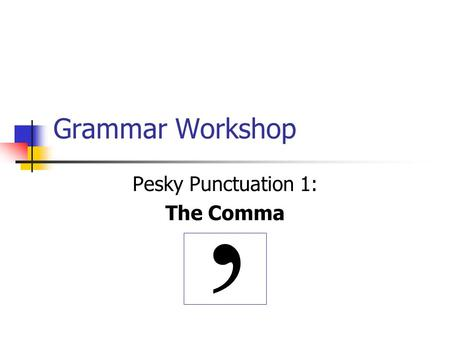 Grammar Workshop Pesky Punctuation 1: The Comma,.