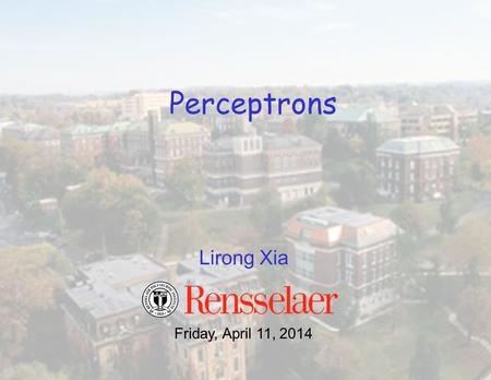 Lirong Xia Perceptrons Friday, April 11, 2014. Classification –Given inputs x, predict labels (classes) y Examples –Spam detection. input: documents;