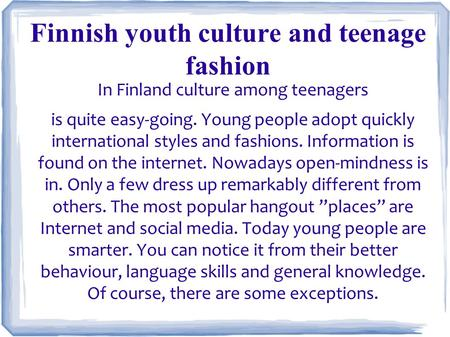 In Finland culture among teenagers is quite easy-going. Young people adopt quickly international styles and fashions. Information is found on the internet.