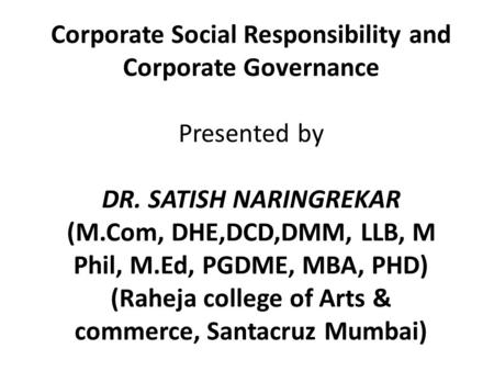 Corporate Social Responsibility and Corporate Governance Presented by DR. SATISH NARINGREKAR (M.Com, DHE,DCD,DMM, LLB, M Phil, M.Ed, PGDME, MBA, PHD) (Raheja.
