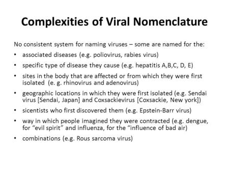 Complexities of Viral Nomenclature No consistent system for naming viruses – some are named for the: associated diseases (e.g. poliovirus, rabies virus)