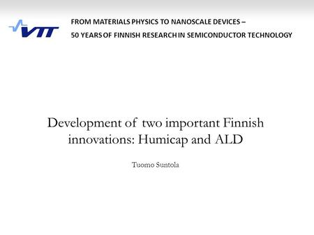 Development of two important Finnish innovations: Humicap and ALD Tuomo Suntola FROM MATERIALS PHYSICS TO NANOSCALE DEVICES – 50 YEARS OF FINNISH RESEARCH.