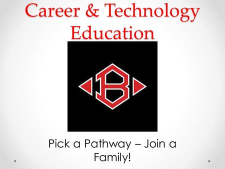 Career & Technology Education Pick a Pathway – Join a Family!