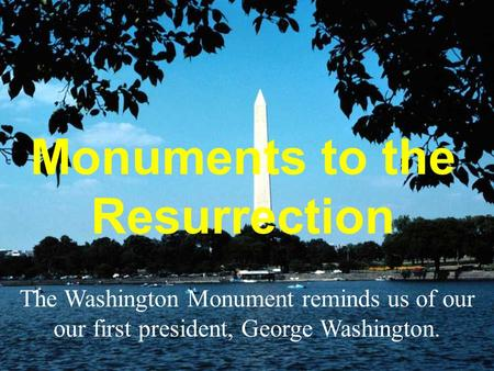 Monuments to the Resurrection The Washington Monument reminds us of our our first president, George Washington.