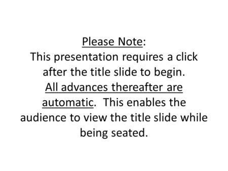 Please Note: This presentation requires a click after the title slide to begin. All advances thereafter are automatic. This enables the audience to view.