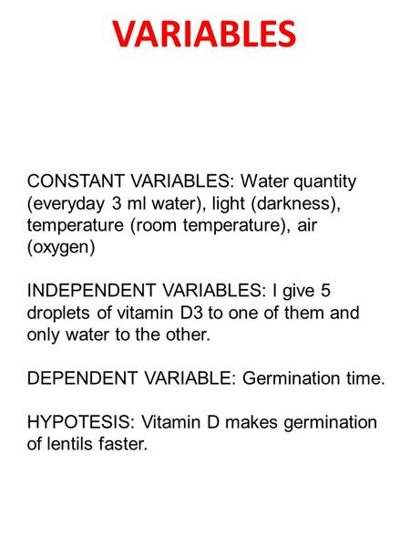VARIABLES CONSTANT VARIABLES: Water quantity (everyday 3 ml water), light (darkness), temperature (room temperature), air (oxygen) INDEPENDENT VARIABLES: