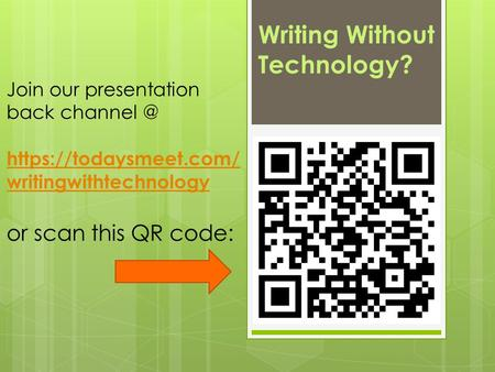Writing Without Technology? Join our presentation back https://todaysmeet.com/ writingwithtechnology or scan this QR code: