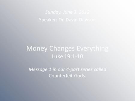 Money Changes Everything Luke 19:1-10 Message 1 in our 4-part series called Counterfeit Gods. Sunday, June 3, 2012 Speaker: Dr. David Dawson.